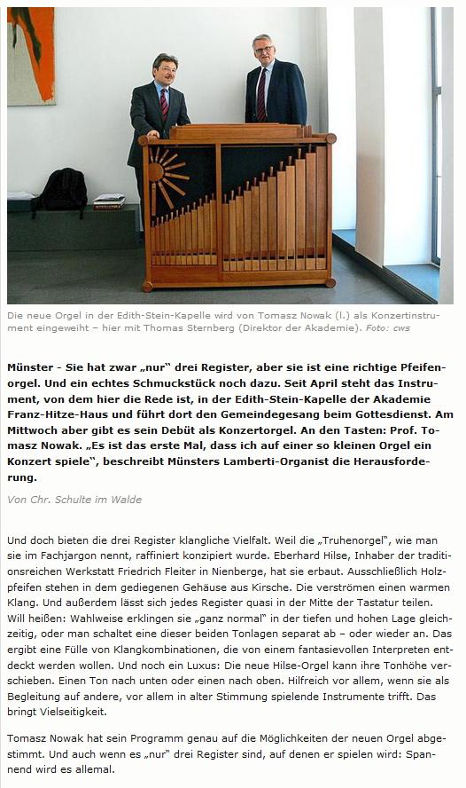 Die Akademie Franz Hitze Haus in Münster hat eine neue Truhenorgel von uns bekommen. Das Instrument hat 3 Register mit geteilten Schleifen. Es ist um einen Halbton höher oder tiefer transponierbar. Alle Pfeifen, wie auch das Gehäuse, sind sind aus Birnbaum gefertigt. Am 26.08.2015 wurde sie in einem Konzert von Herrn Prof. Thomasz Adam Nowak der Öffentlichkeit vorgestellt. Artikel von Christoph Schulte im Walde vom 26.08.2015 in den Westfälischen Nachrichten